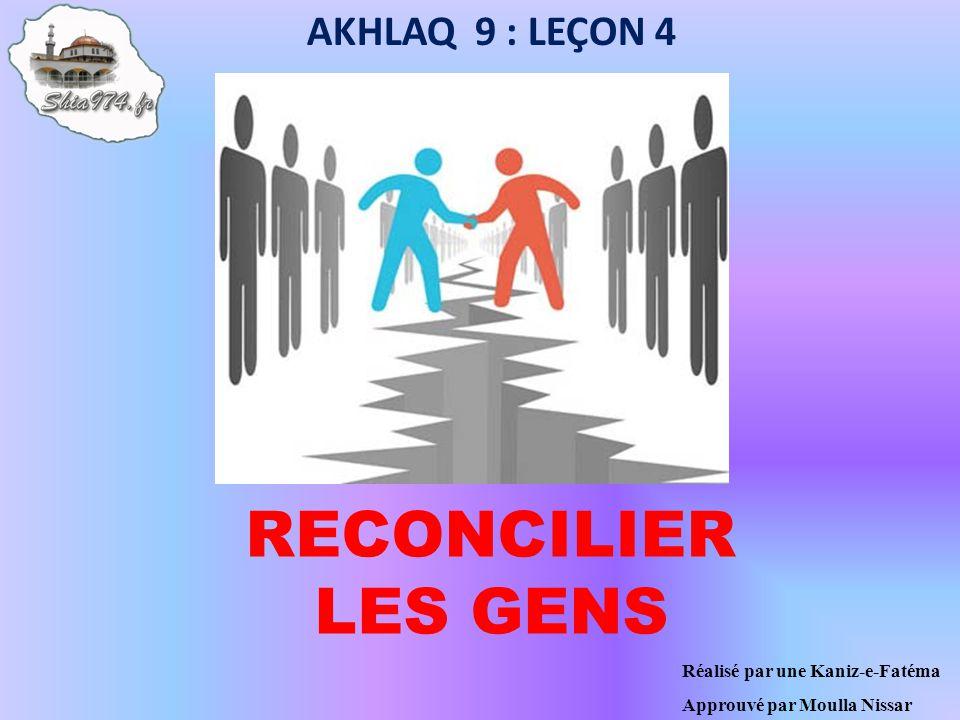 RECONCILIER LES GENS AKHLAQ 9 : LEÇON 4 Réalisé par une Kaniz-e-Fatéma Approuvé par Moulla Nissar