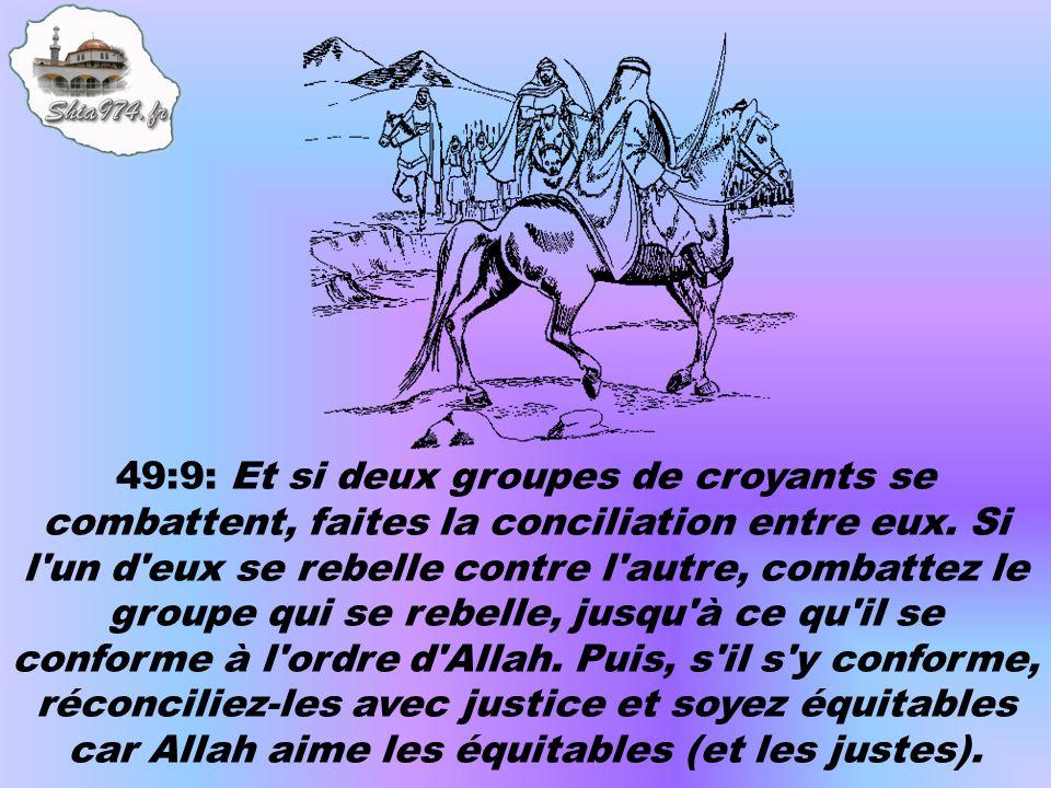 49:9: Et si deux groupes de croyants se combattent, faites la conciliation entre eux. Si l'un d'eux se rebelle contre l'autre, combattez le groupe qui