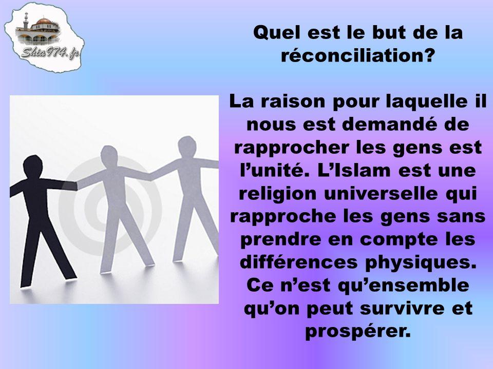 Quel est le but de la réconciliation? La raison pour laquelle il nous est demandé de rapprocher les gens est lunité. LIslam est une religion universel