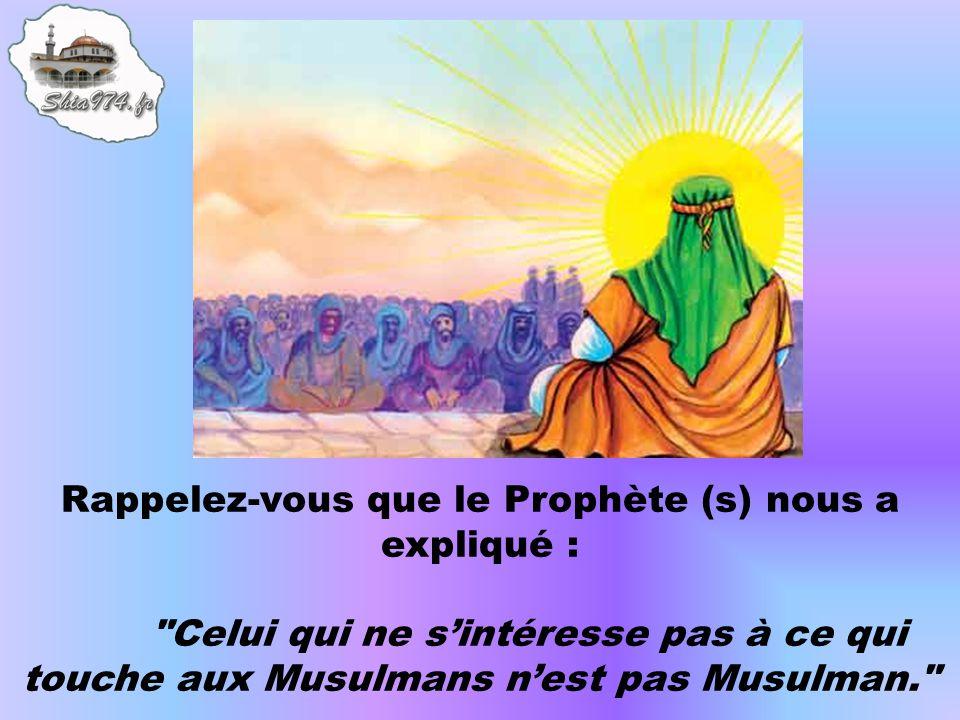 Rappelez-vous que le Prophète (s) nous a expliqué : Celui qui ne sintéresse pas à ce qui touche aux Musulmans nest pas Musulman.