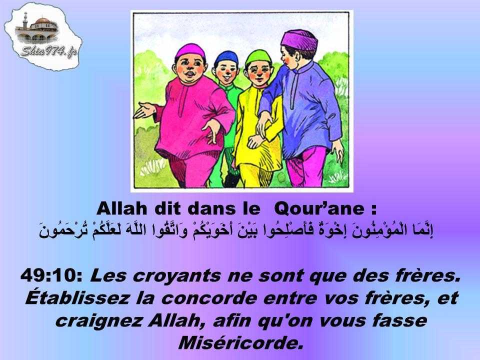 Allah dit dans le Qourane : إِنَّمَا الْمُؤْمِنُونَ إِخْوَةٌ فَأَصْلِحُوا بَيْنَ أَخَوَيْكُمْ وَاتَّقُوا اللَّهَ لَعَلَّكُمْ تُرْحَمُونَ 49:10: Les croyants ne sont que des frères.