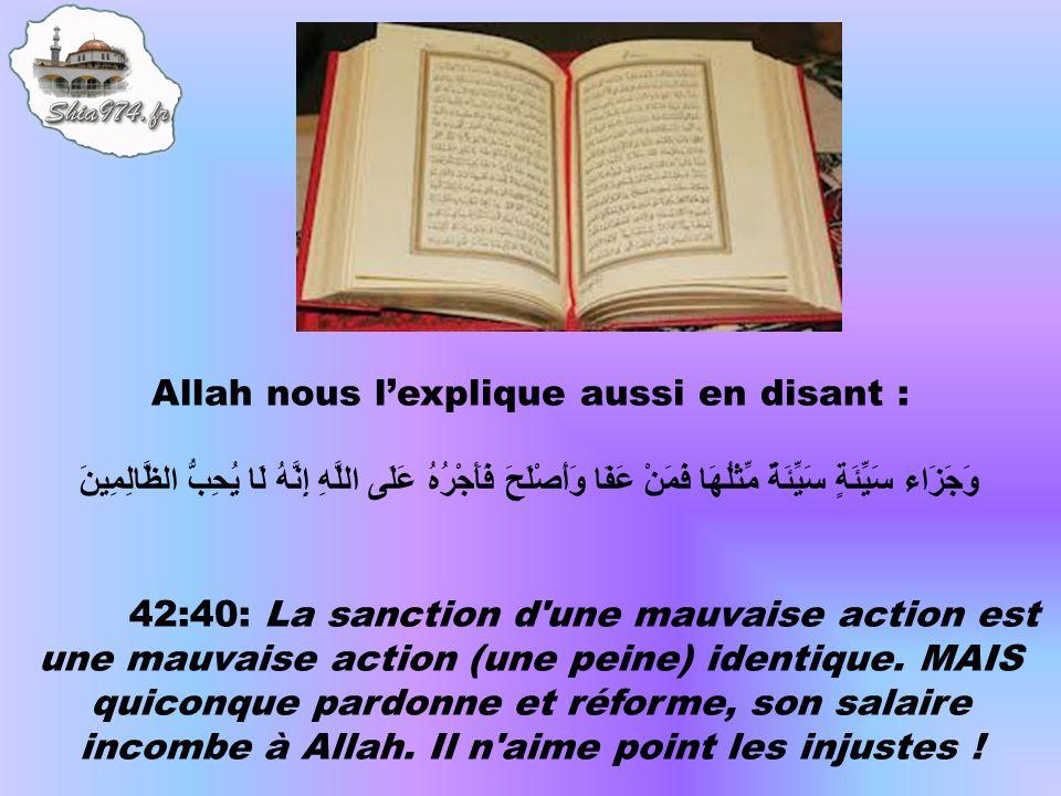 Allah nous lexplique aussi en disant : وَجَزَاء سَيِّئَةٍ سَيِّئَةٌ مِّثْلُهَا فَمَنْ عَفَا وَأَصْلَحَ فَأَجْرُهُ عَلَى اللَّهِ إِنَّهُ لَا يُحِبُّ الظَّالِمِينَ 42:40: La sanction d une mauvaise action est une mauvaise action (une peine) identique.