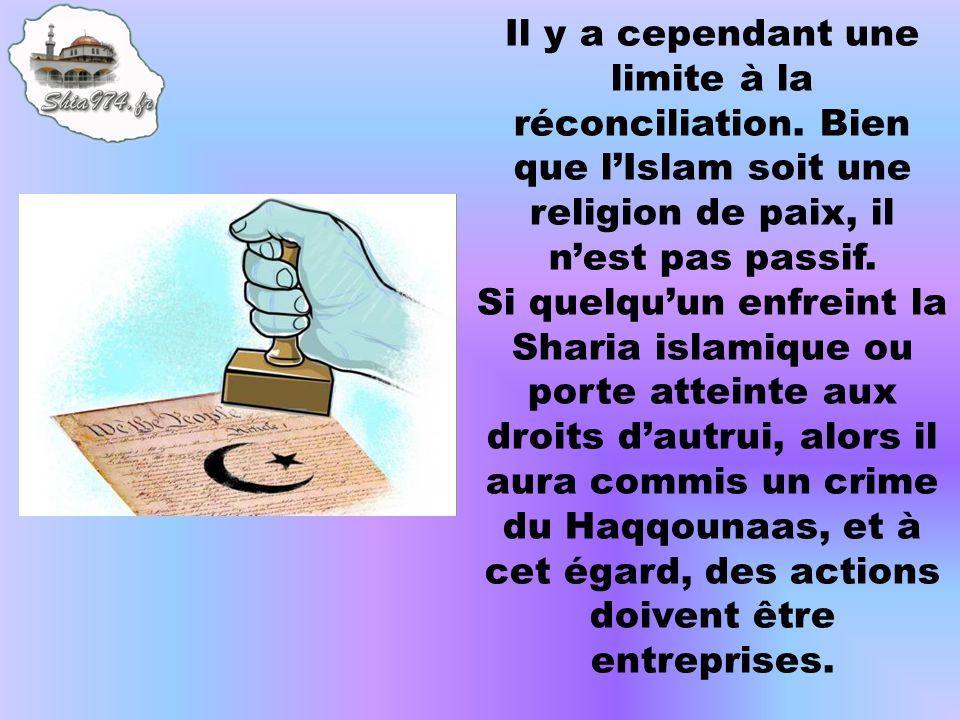 Il y a cependant une limite à la réconciliation. Bien que lIslam soit une religion de paix, il nest pas passif. Si quelquun enfreint la Sharia islamiq