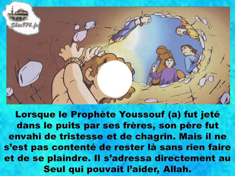 Lorsque le Prophète Youssouf (a) fut jeté dans le puits par ses frères, son père fut envahi de tristesse et de chagrin. Mais il ne sest pas contenté d
