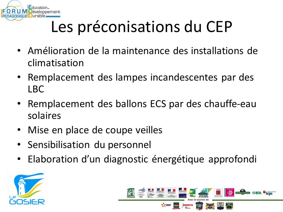 Les préconisations du CEP Amélioration de la maintenance des installations de climatisation Remplacement des lampes incandescentes par des LBC Remplacement des ballons ECS par des chauffe-eau solaires Mise en place de coupe veilles Sensibilisation du personnel Elaboration dun diagnostic énergétique approfondi