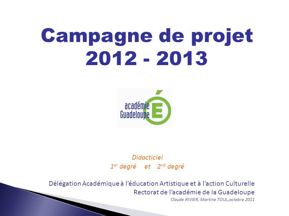 Campagne de projet 2012 - 2013 Didacticiel 1 er degré et 2 nd degré Délégation Académique à léducation Artistique et à laction Culturelle Rectorat de lacadémie de la Guadeloupe Claude RIVIER, Martine TOUL,octobre 2011
