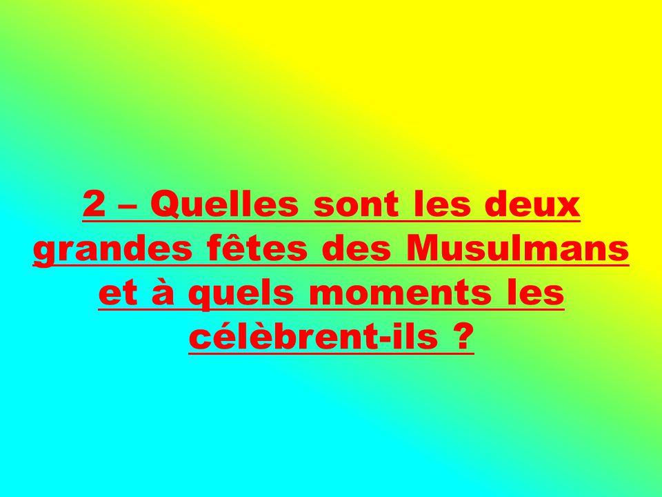 2 – Quelles sont les deux grandes fêtes des Musulmans et à quels moments les célèbrent-ils ?