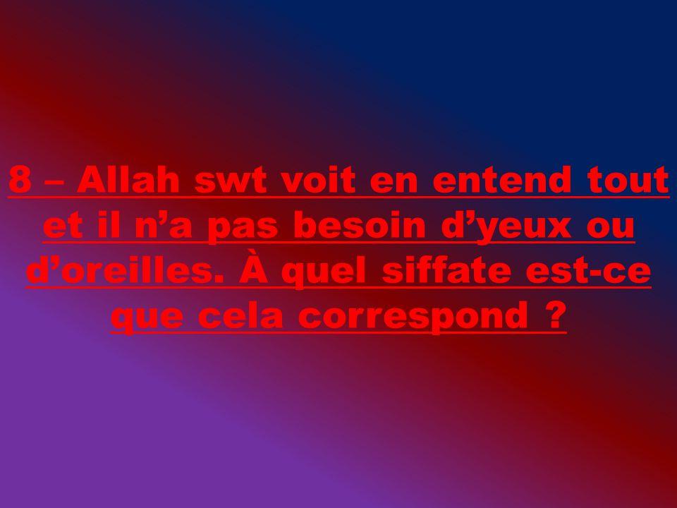 8 – Allah swt voit en entend tout et il na pas besoin dyeux ou doreilles. À quel siffate est-ce que cela correspond ?