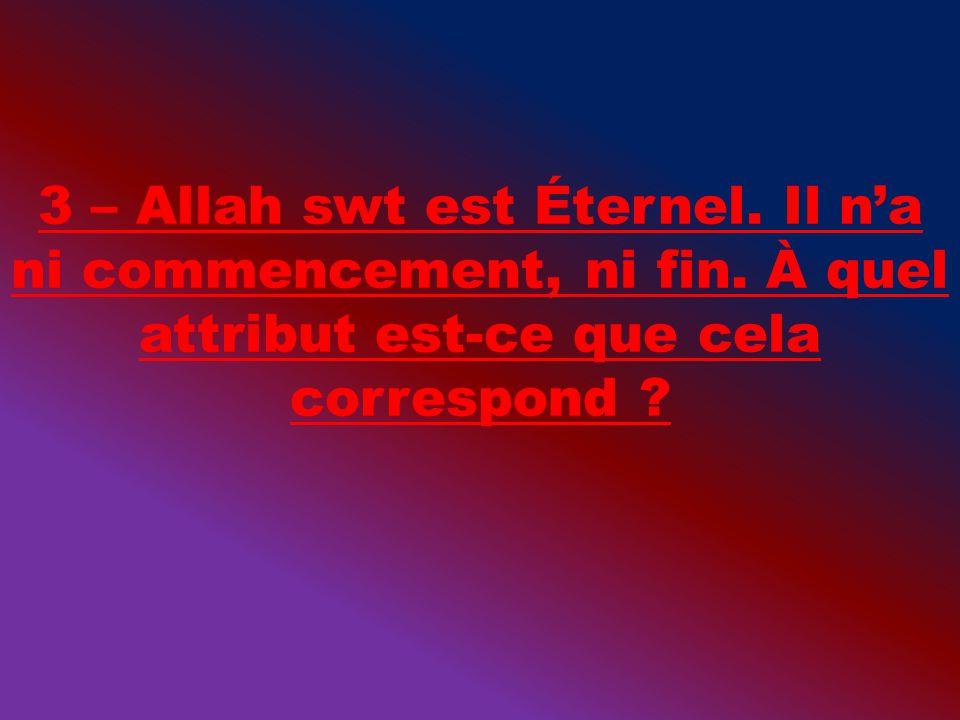 3 – Allah swt est Éternel. Il na ni commencement, ni fin. À quel attribut est-ce que cela correspond ?