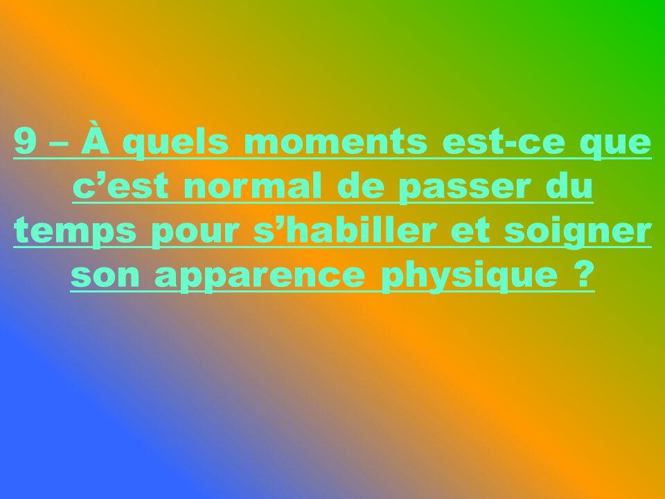 9 – À quels moments est-ce que cest normal de passer du temps pour shabiller et soigner son apparence physique ?