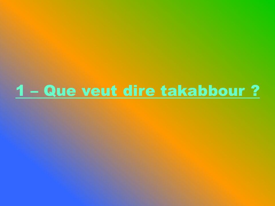 Le Takabbour désigne la fierté, le fait de se croire au-dessus des autres ou supérieur à quelquun dautre.