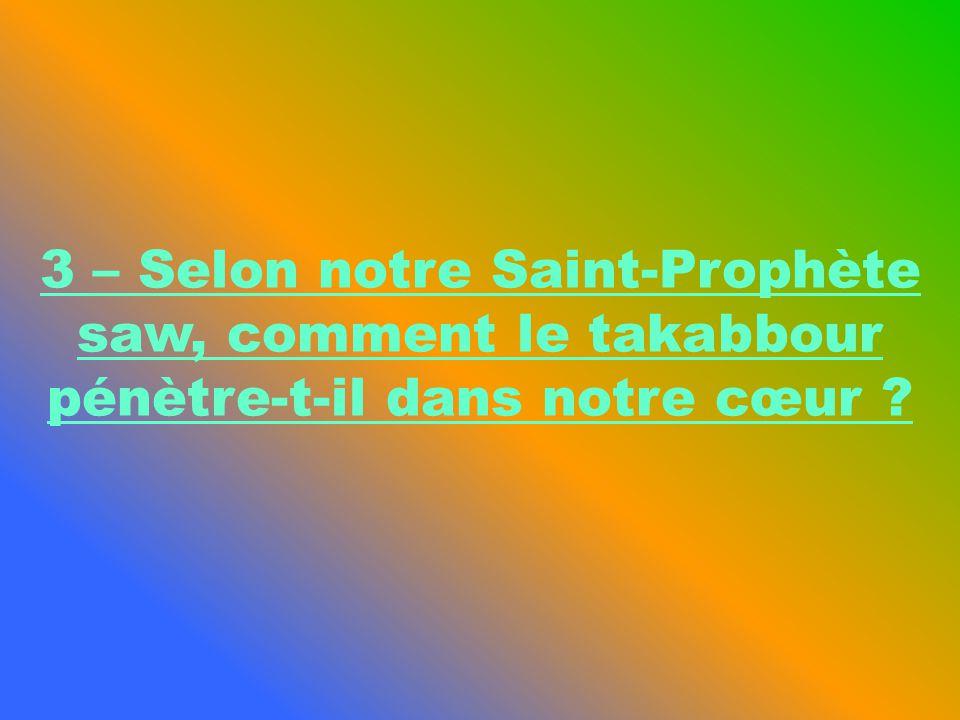 3 – Selon notre Saint-Prophète saw, comment le takabbour pénètre-t-il dans notre cœur ?