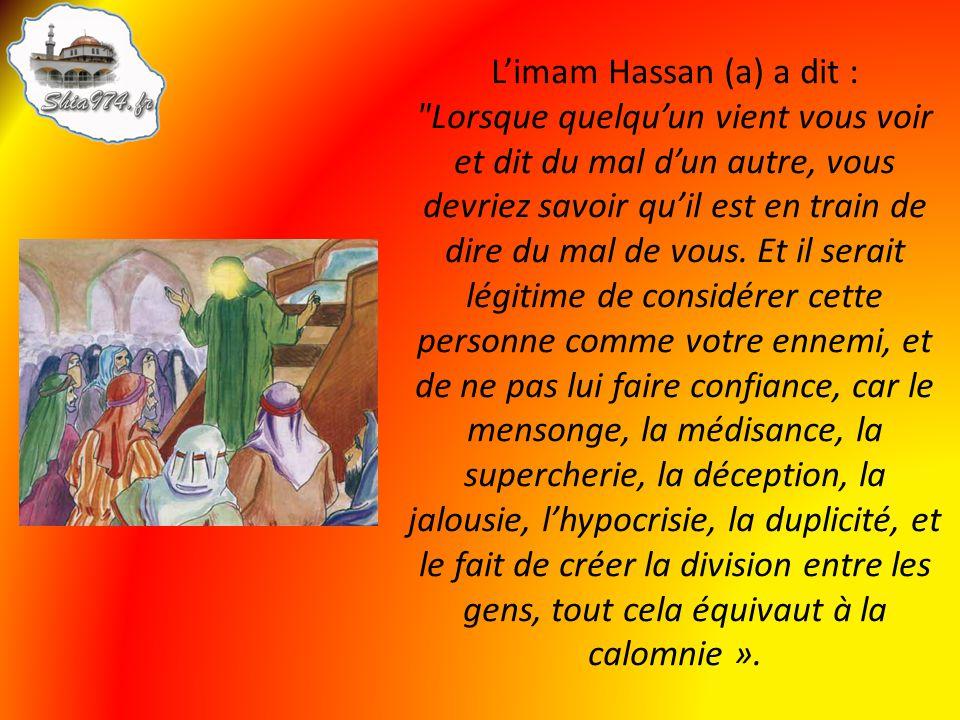Limam Hassan (a) a dit : Lorsque quelquun vient vous voir et dit du mal dun autre, vous devriez savoir quil est en train de dire du mal de vous.