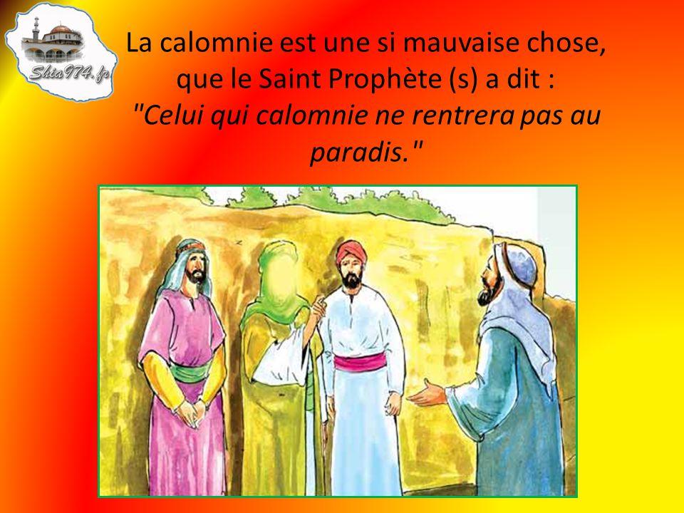 La calomnie est une si mauvaise chose, que le Saint Prophète (s) a dit : Celui qui calomnie ne rentrera pas au paradis.