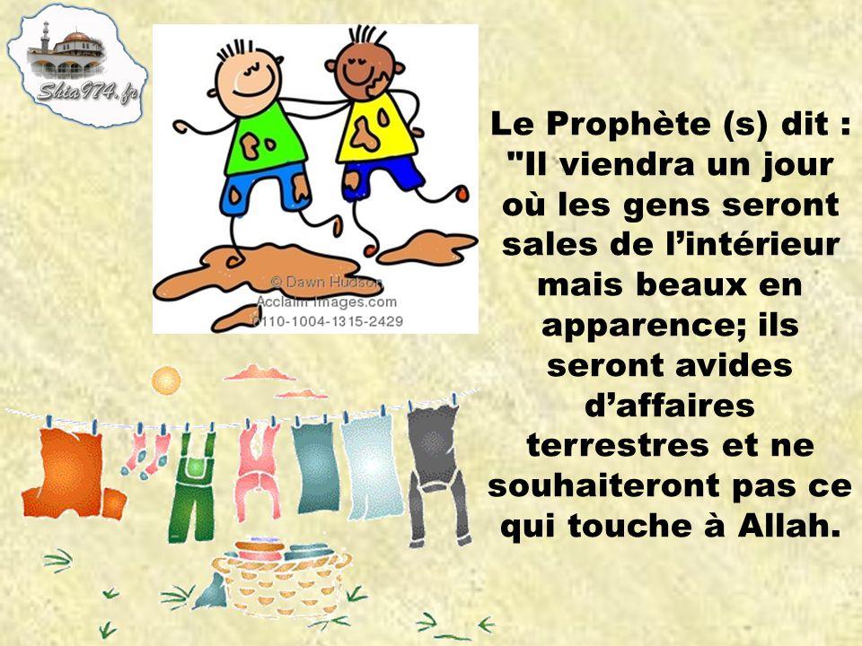 Le Prophète (s) dit : Il viendra un jour où les gens seront sales de lintérieur mais beaux en apparence; ils seront avides daffaires terrestres et ne souhaiteront pas ce qui touche à Allah.