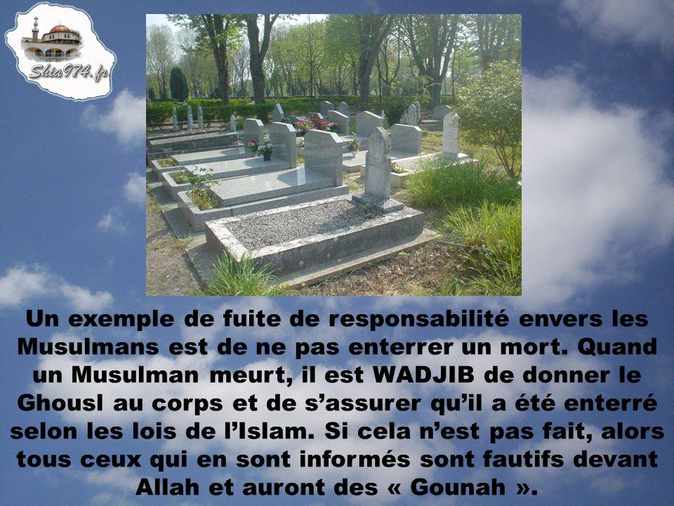 Un exemple de fuite de responsabilité envers les Musulmans est de ne pas enterrer un mort. Quand un Musulman meurt, il est WADJIB de donner le Ghousl