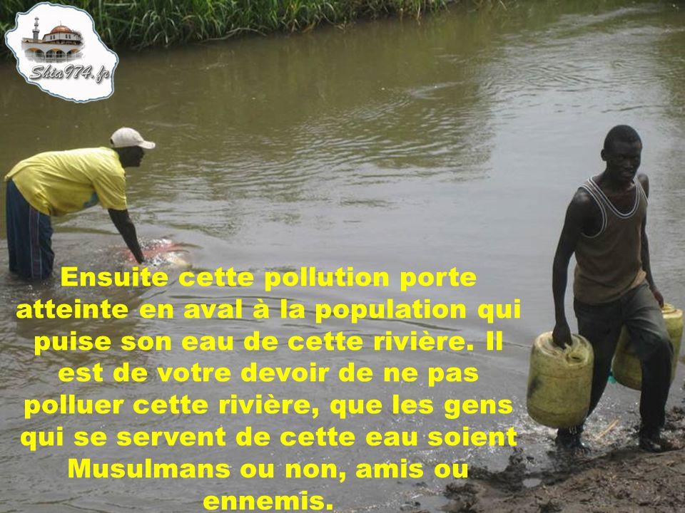Ensuite cette pollution porte atteinte en aval à la population qui puise son eau de cette rivière. Il est de votre devoir de ne pas polluer cette rivi