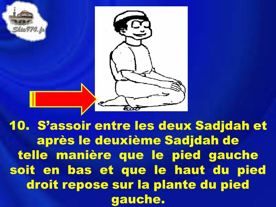 10. Sassoir entre les deux Sadjdah et après le deuxième Sadjdah de telle manière que le pied gauche soit en bas et que le haut du pied droit repose su