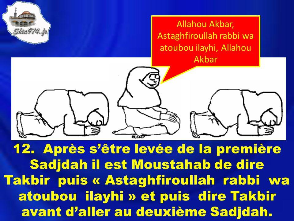 12. Après sêtre levée de la première Sadjdah il est Moustahab de dire Takbir puis « Astaghfiroullah rabbi wa atoubou ilayhi » et puis dire Takbir avan