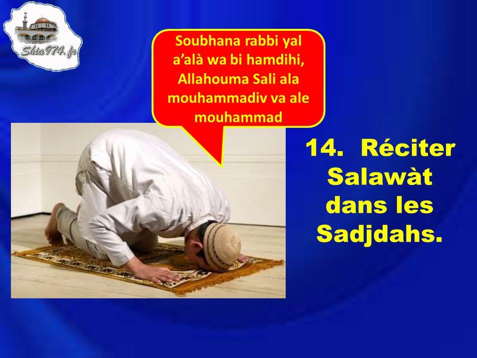 14. Réciter Salawàt dans les Sadjdahs. Soubhana rabbi yal aalà wa bi hamdihi, Allahouma Sali ala mouhammadiv va ale mouhammad