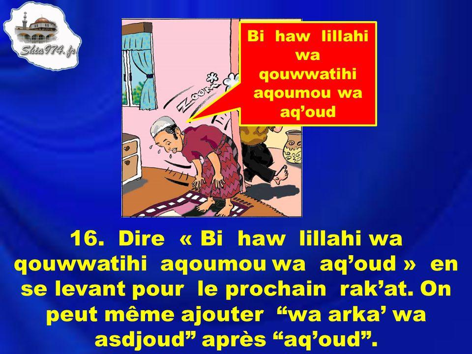 16. Dire « Bi haw lillahi wa qouwwatihi aqoumou wa aqoud » en se levant pour le prochain rakat. On peut même ajouter wa arka wa asdjoud après aqoud. B