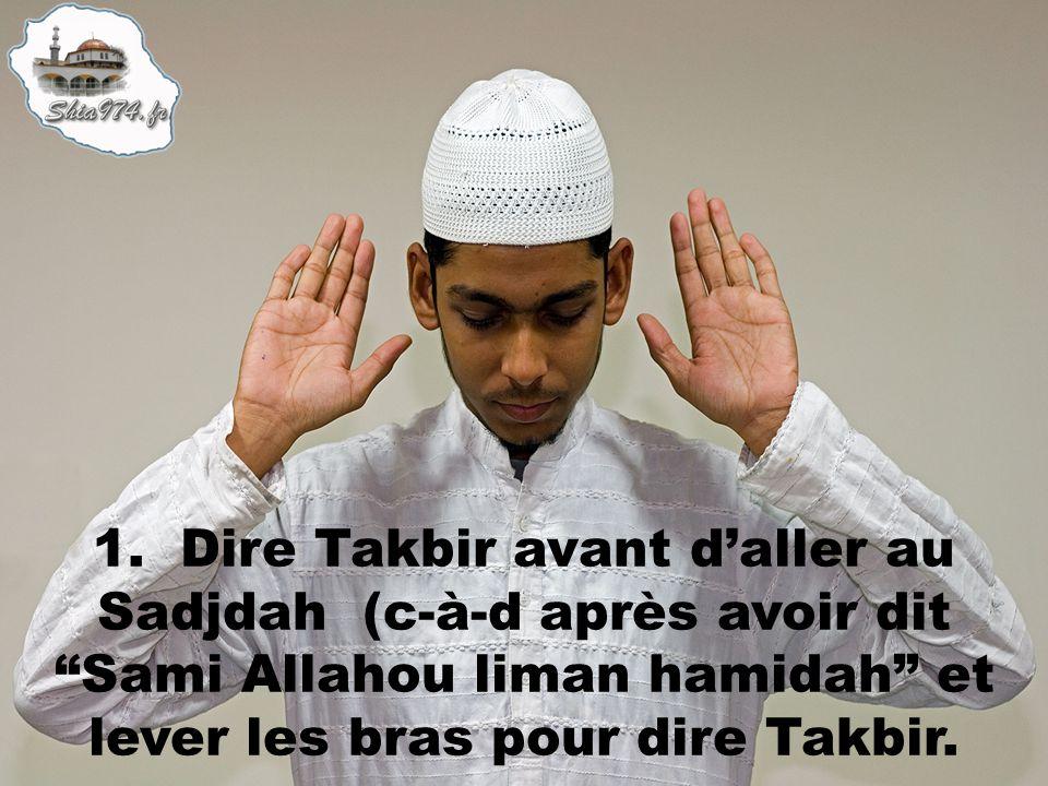 1. Dire Takbir avant daller au Sadjdah (c-à-d après avoir dit Sami Allahou liman hamidah et lever les bras pour dire Takbir.