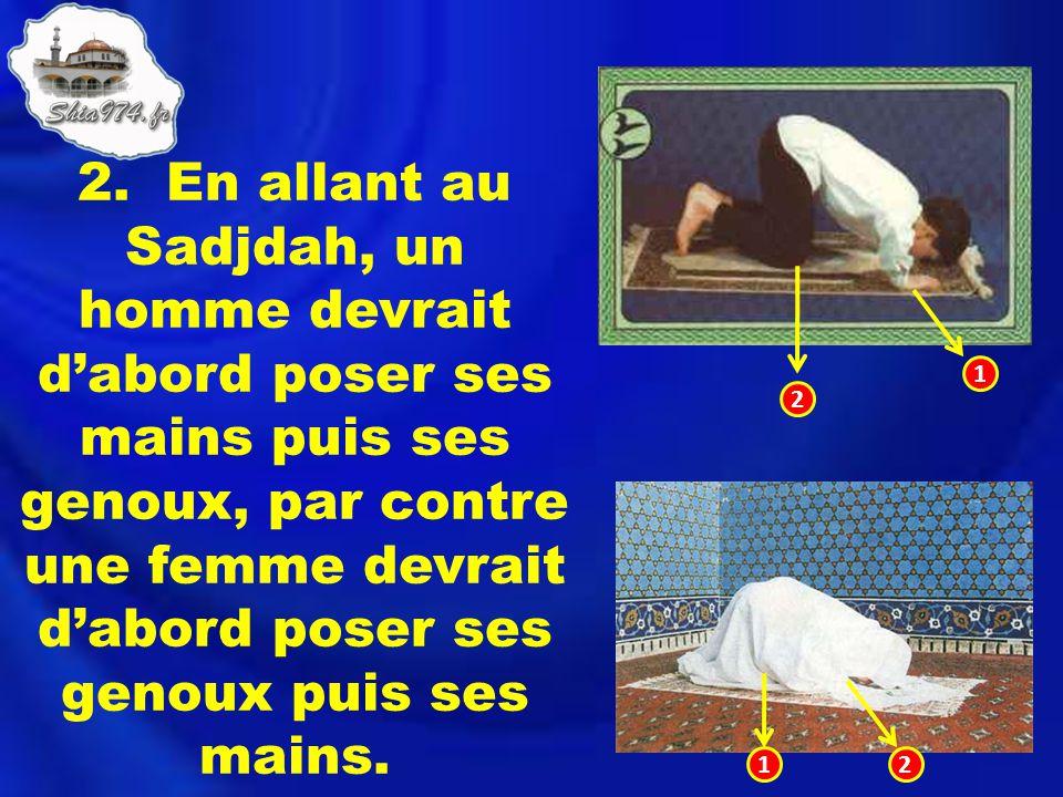 2. En allant au Sadjdah, un homme devrait dabord poser ses mains puis ses genoux, par contre une femme devrait dabord poser ses genoux puis ses mains.
