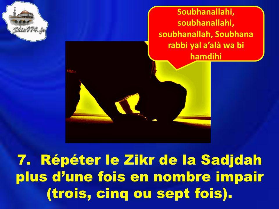 7. Répéter le Zikr de la Sadjdah plus dune fois en nombre impair (trois, cinq ou sept fois). Soubhanallahi, soubhanallahi, soubhanallah, Soubhana rabb