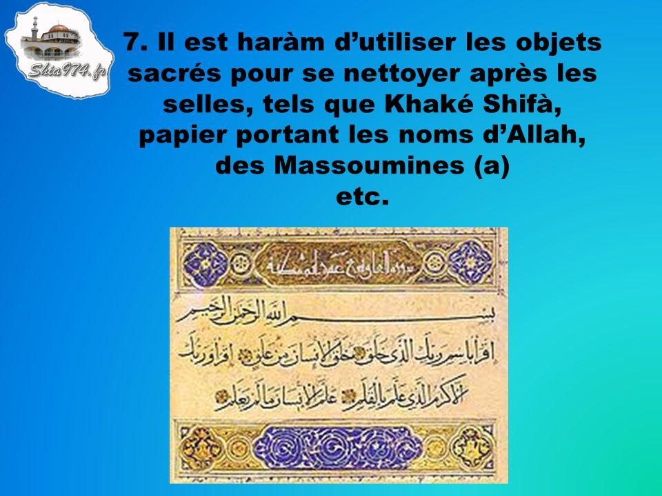7. Il est haràm dutiliser les objets sacrés pour se nettoyer après les selles, tels que Khaké Shifà, papier portant les noms dAllah, des Massoumines (