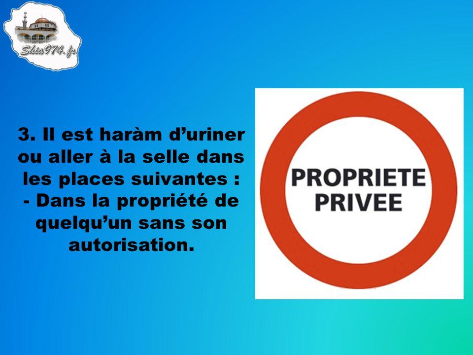 3. Il est haràm duriner ou aller à la selle dans les places suivantes : - Dans la propriété de quelquun sans son autorisation.