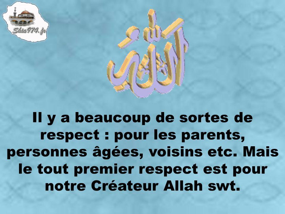 Il y a beaucoup de sortes de respect : pour les parents, personnes âgées, voisins etc. Mais le tout premier respect est pour notre Créateur Allah swt.