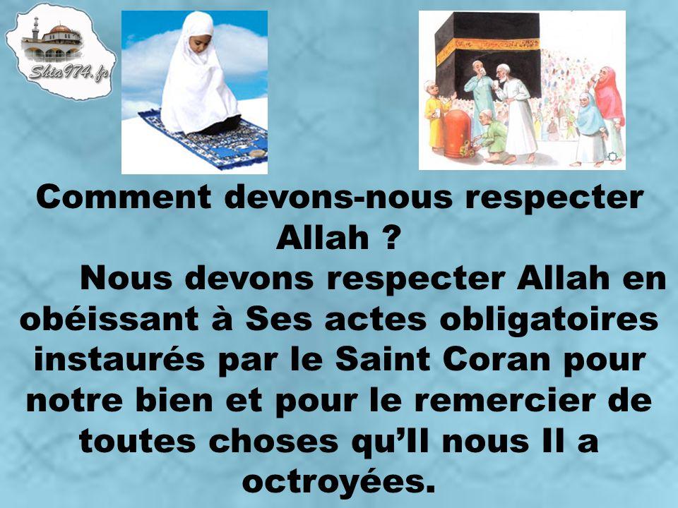 Comment devons-nous respecter Allah ? Nous devons respecter Allah en obéissant à Ses actes obligatoires instaurés par le Saint Coran pour notre bien e