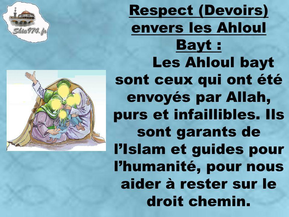Respect (Devoirs) envers les Ahloul Bayt : Les Ahloul bayt sont ceux qui ont été envoyés par Allah, purs et infaillibles. Ils sont garants de lIslam e
