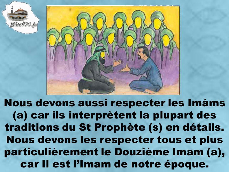 Nous devons aussi respecter les Imàms (a) car ils interprètent la plupart des traditions du St Prophète (s) en détails. Nous devons les respecter tous