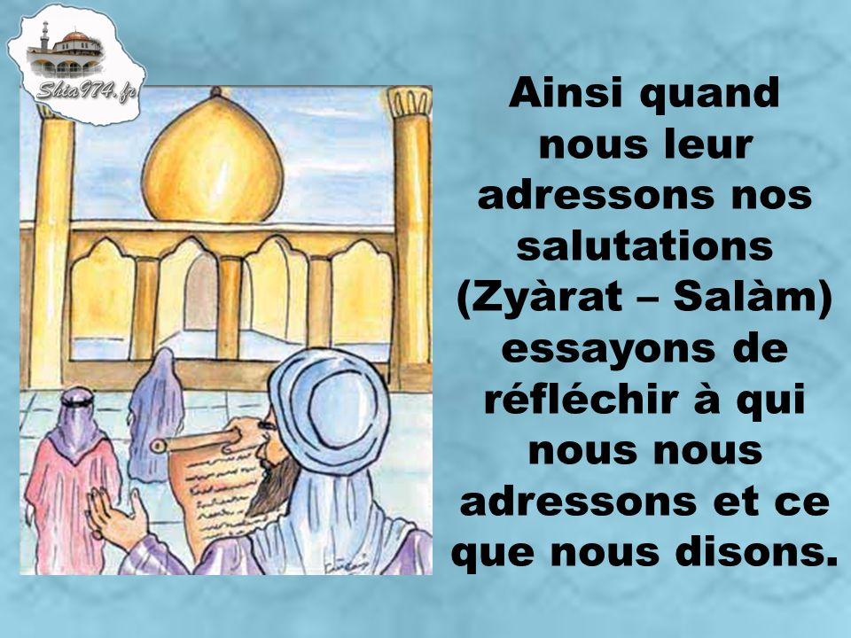 Ainsi quand nous leur adressons nos salutations (Zyàrat – Salàm) essayons de réfléchir à qui nous nous adressons et ce que nous disons.