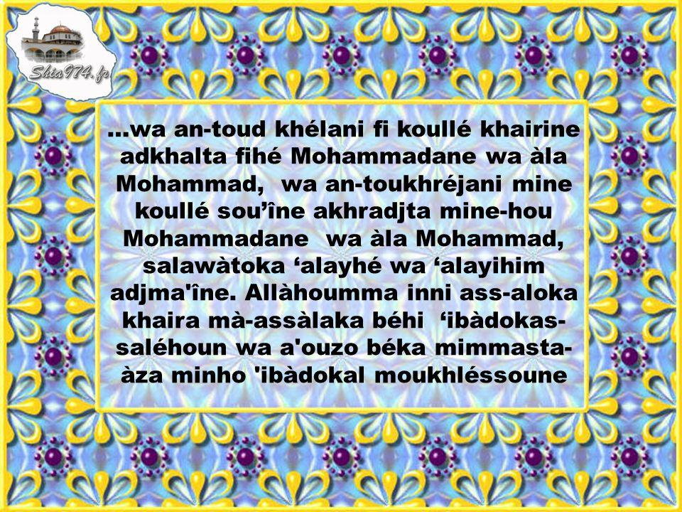 …wa an-toud khélani fi koullé khairine adkhalta fihé Mohammadane wa àla Mohammad, wa an-toukhréjani mine koullé souîne akhradjta mine-hou Mohammadane