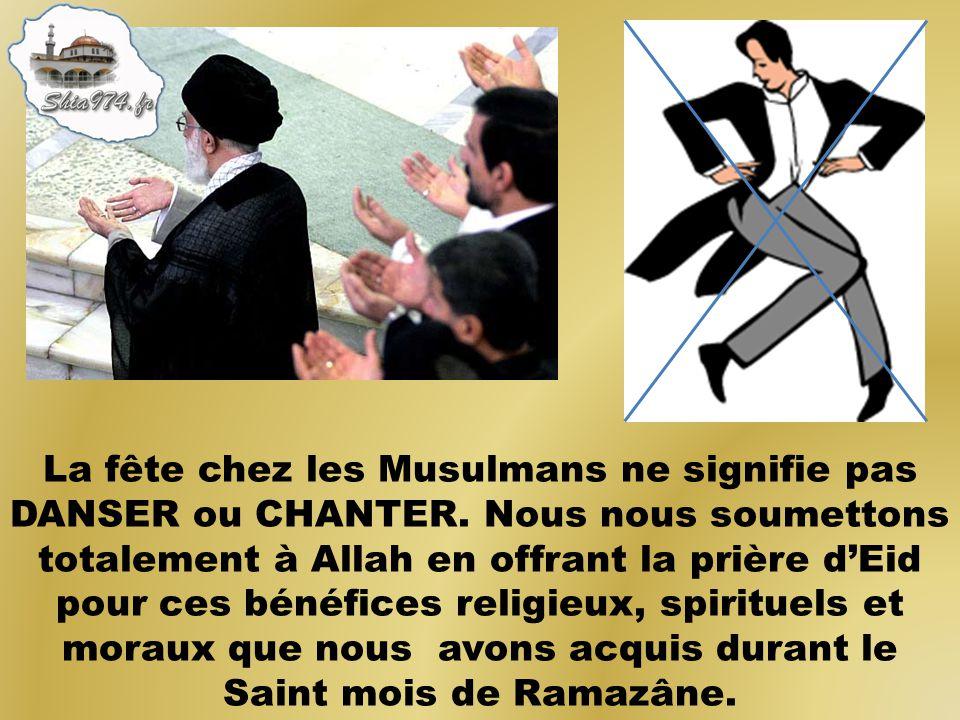 La fête chez les Musulmans ne signifie pas DANSER ou CHANTER. Nous nous soumettons totalement à Allah en offrant la prière dEid pour ces bénéfices rel