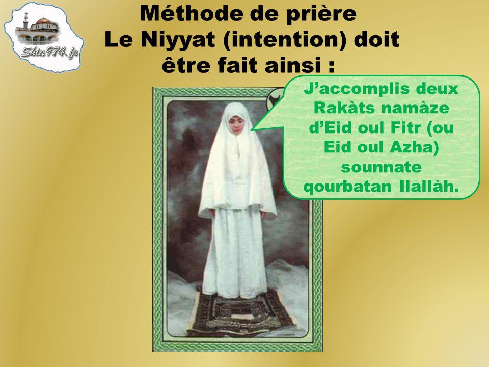 Méthode de prière Le Niyyat (intention) doit être fait ainsi : Jaccomplis deux Rakàts namàze dEid oul Fitr (ou Eid oul Azha) sounnate qourbatan Ilallà