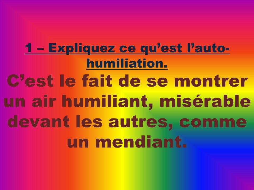 Cest le fait de se montrer un air humiliant, misérable devant les autres, comme un mendiant.