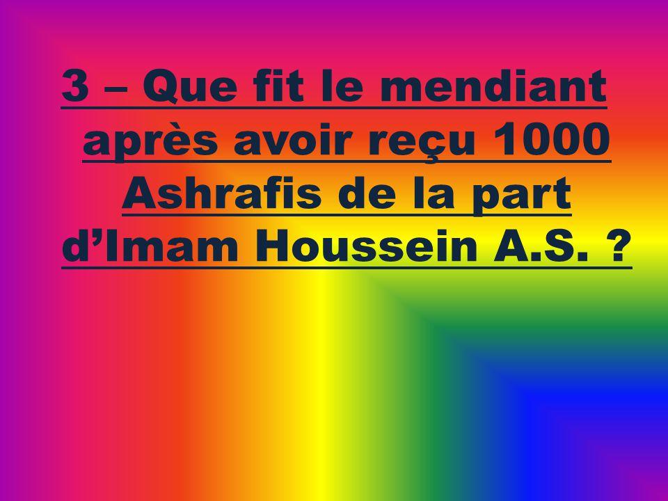 3 – Que fit le mendiant après avoir reçu 1000 Ashrafis de la part dImam Houssein A.S. ?