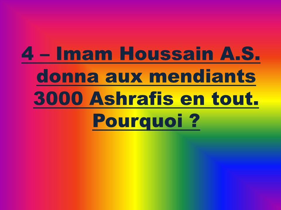 4 – Imam Houssain A.S. donna aux mendiants 3000 Ashrafis en tout. Pourquoi ?