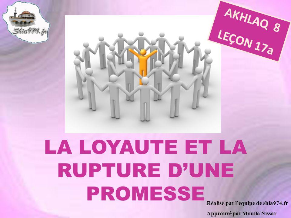 Réalisé par léquipe de shia974.fr Approuvé par Moulla Nissar LA LOYAUTE ET LA RUPTURE DUNE PROMESSE AKHLAQ 8 LEÇON 17a