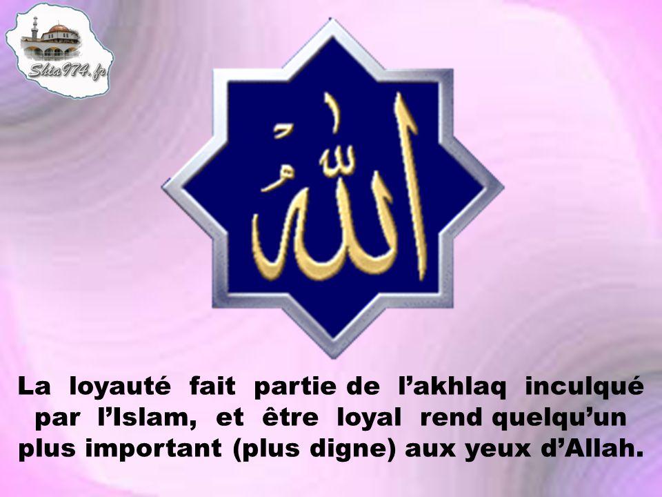 La loyauté fait partie de lakhlaq inculqué par lIslam, et être loyal rend quelquun plus important (plus digne) aux yeux dAllah.