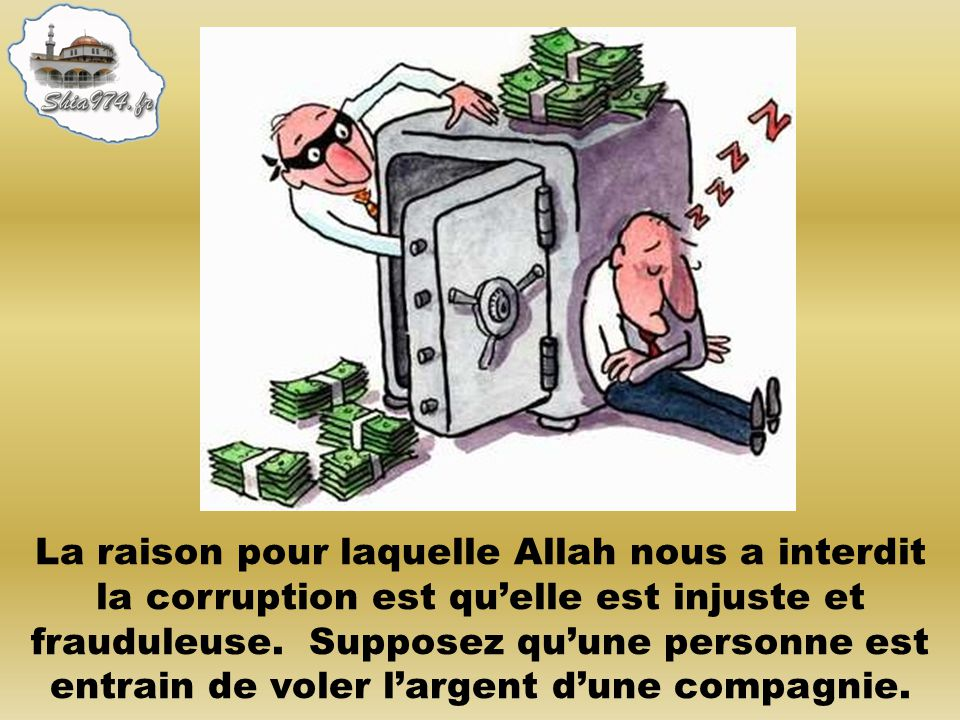 La raison pour laquelle Allah nous a interdit la corruption est quelle est injuste et frauduleuse. Supposez quune personne est entrain de voler largen