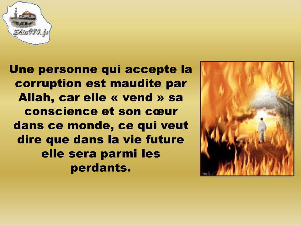 Une personne qui accepte la corruption est maudite par Allah, car elle « vend » sa conscience et son cœur dans ce monde, ce qui veut dire que dans la vie future elle sera parmi les perdants.