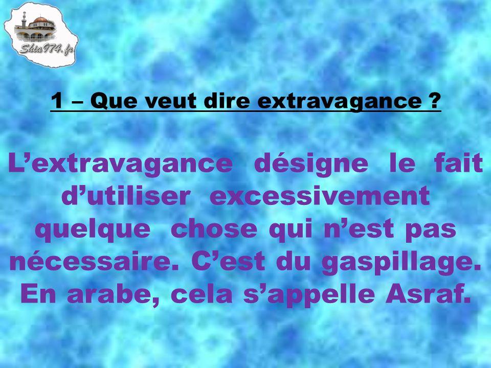 Lextravagance désigne le fait dutiliser excessivement quelque chose qui nest pas nécessaire. Cest du gaspillage. En arabe, cela sappelle Asraf.