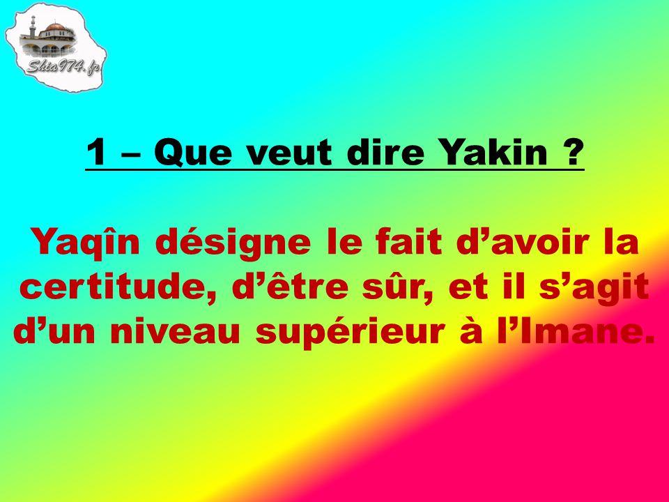 Yaqîn désigne le fait davoir la certitude, dêtre sûr, et il sagit dun niveau supérieur à lImane.