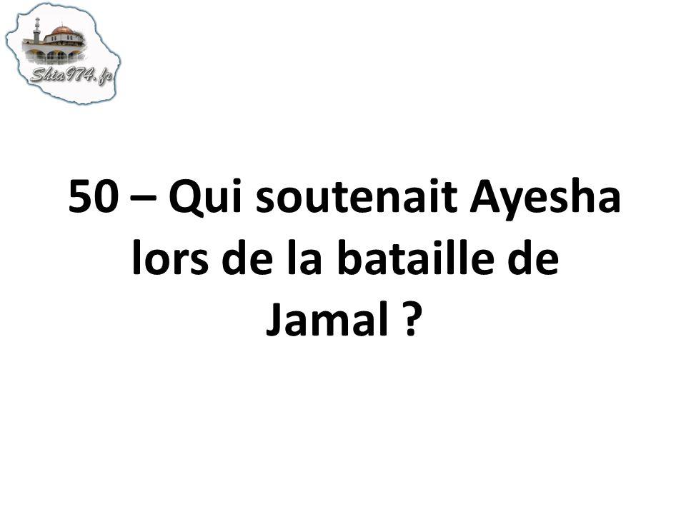 50 – Qui soutenait Ayesha lors de la bataille de Jamal ?