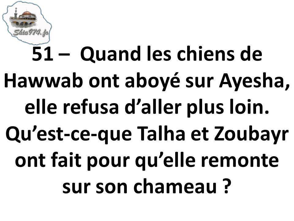 51 – Quand les chiens de Hawwab ont aboyé sur Ayesha, elle refusa daller plus loin. Quest-ce-que Talha et Zoubayr ont fait pour quelle remonte sur son
