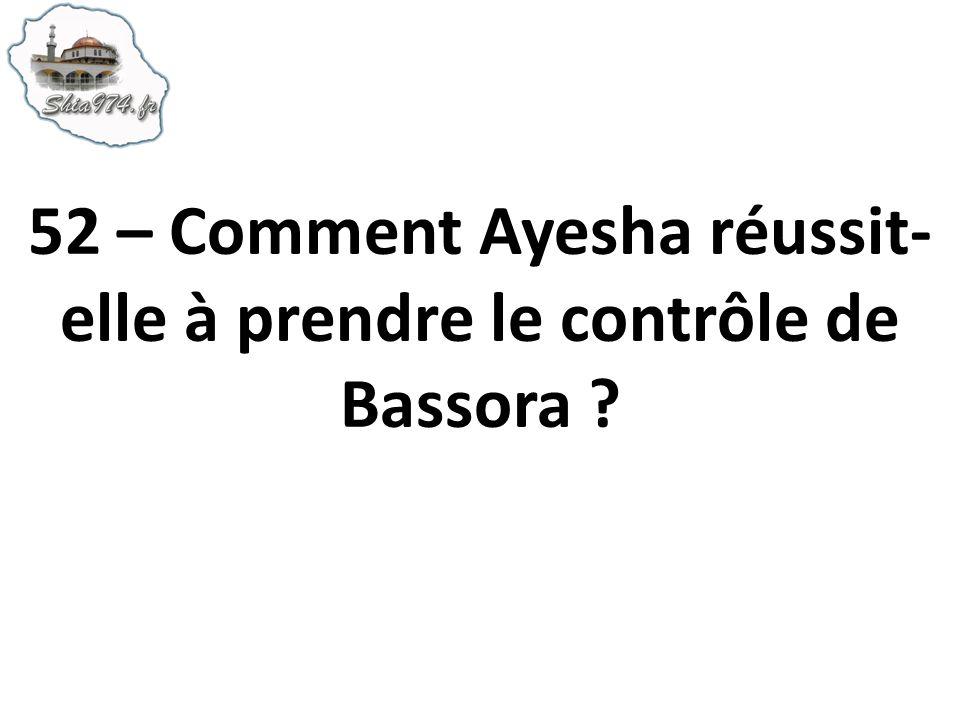 52 – Comment Ayesha réussit- elle à prendre le contrôle de Bassora ?